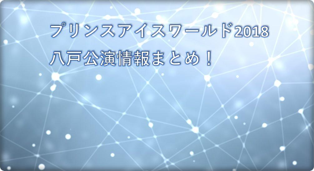 【2018】プリンスアイスワールド(PIW)八戸公演の情報まとめ